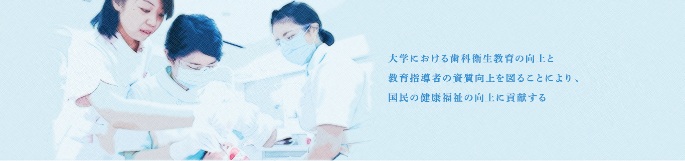 大学における歯科衛生教育の向上と教育指導者の資質向上を図ることにより、国民の健康福祉の向上に貢献する